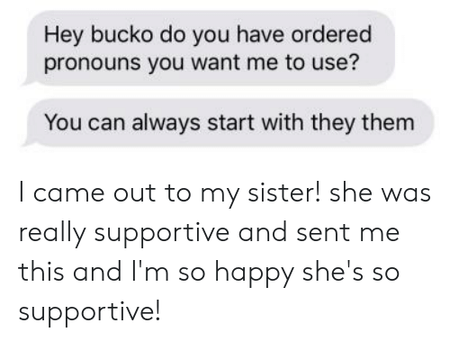 Happy, I Came, and Can: Hey bucko do you have ordered  pronouns you want me to use?  You can always start with they them I came out to my sister! she was really supportive and sent me this and I'm so happy she's so supportive!