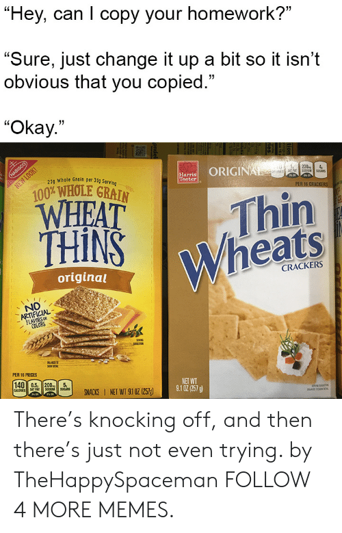 """Copied: """"Hey, can I copy your homework?""""  """"Sure, just change it up a bit so it isn't  obvious that you copied.""""  """"Okay.""""  NABISCO  21g Whole Grain per 31g Serving  ORIGINAL  NEW LOOK  Harris  Teeter  230  4  S0UMSUCAS  100% WHOLE GRAIN  WHEAT  THINS  PER 16 CRACKERS  Thin  Wheats  original  CRACKERS  NO  ARTIFICIAL  FLAVORS OR  COLORS  BLAD  PER 16 PIECES  140 0.5, 200  CALORIES  SAT FAT  SOCUM  SUGARS  NET WT  9.1 02(257 g)  SNACKS NET WT 91 0z (257g  ondel There's knocking off, and then there's just not even trying. by TheHappySpaceman FOLLOW 4 MORE MEMES."""
