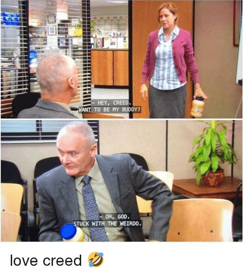 God, Love, and Memes: HEY, CREED  WANT TO BE MY BUDDY?  OH, GOD  UCK WITH THE WEIRDO. love creed 🤣