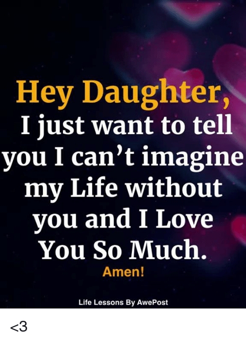 Life, Love, and Memes: Hey Daughter,  I just want to tell  you I can't imagine  my Life without  you and I Love  You So Much.  Amen!  Life Lessons By AwePost <3