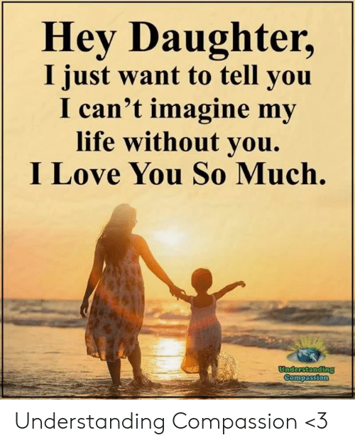 Life, Love, and Memes: Hey Daughter,  I just want to tell you  I can't imagine my  life without vou.  I Love You So Much. Understanding Compassion <3