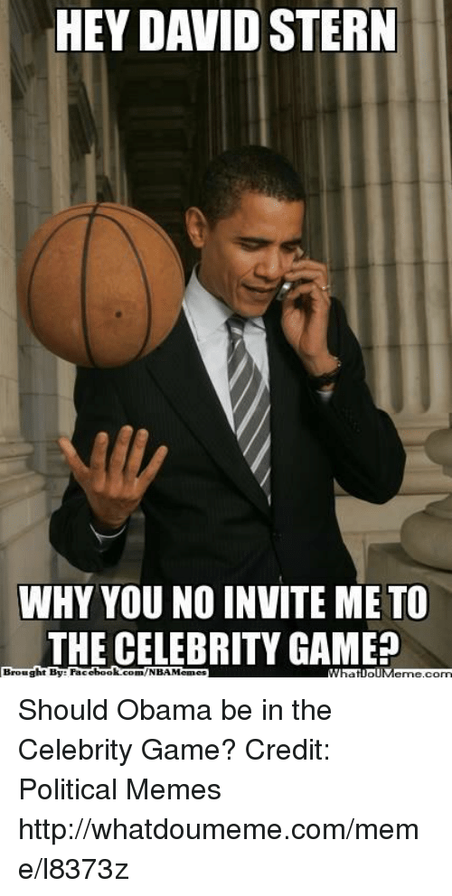 why you no: HEY DAVID STERN  WHY YOU NO INVITE ME TO  THE CELEBRITY GAME  ht By Facel  book  com/NBAMennes  Broug Should Obama be in the Celebrity Game? Credit: Political Memes  http://whatdoumeme.com/meme/l8373z