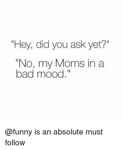 """Bad, Funny, and Memes: """"Hey, did you ask yet?""""  """"No, my Moms in a  bad mood."""" @funny is an absolute must follow"""