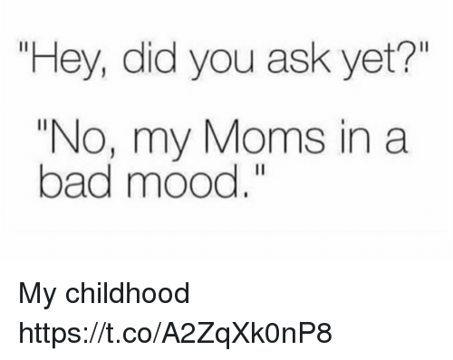 """Bad, Funny, and Moms: Hey, did you ask yet?""""  """"No, my Moms in a  bad mood."""" My childhood https://t.co/A2ZqXk0nP8"""