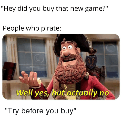 """Game, Dank Memes, and Pirate: """"Hey did you buy that new game?""""  People who pirate:  Well ves, but actually no"""