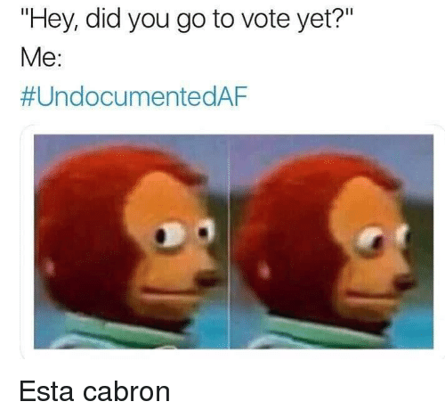"Esta, Did, and You: ""Hey, did you go to vote yet?""  Me:  Esta cabron"