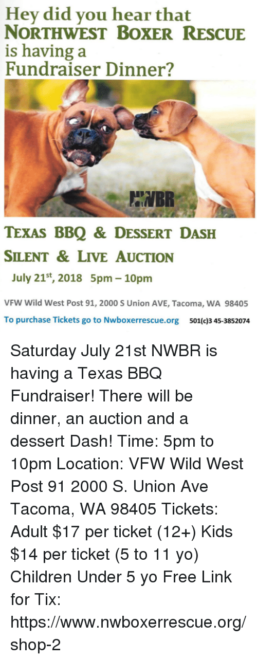 Children, Memes, and Yo: Hey did you hear that  NORTHWEST BOXERRESCUE  is having:a  Fundraiser Dinner?  BR  TEXAS BBQ & DESSERT DASH  SILENT&LIVE AUCTION  July 21st, 2018 5pm- 10pm  VFW Wild West Post 91, 2000 S Union AVE, Tacoma, WA 98405  To purchase Tickets go to Nwboxerrescue.org 501(c)3 45-3852074 Saturday July 21st NWBR is having a Texas BBQ Fundraiser! There will be dinner, an auction and a dessert Dash! Time: 5pm to 10pm Location: VFW Wild West Post 91 2000 S. Union Ave Tacoma, WA 98405 Tickets: Adult $17 per ticket (12+) Kids $14 per ticket (5 to 11 yo) Children Under 5 yo Free Link for Tix: https://www.nwboxerrescue.org/shop-2