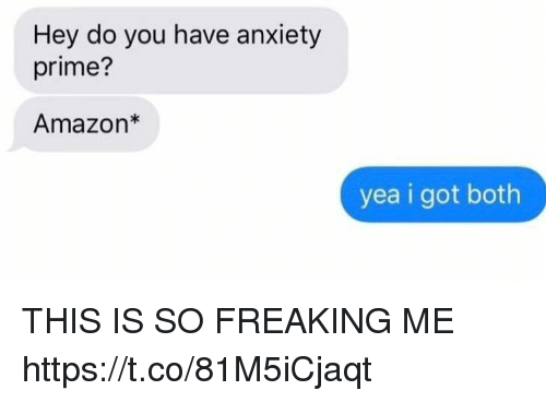 Amazon, Anxiety, and Girl Memes: Hey do you have anxiety  prime?  Amazon*  yea i got both THIS IS SO FREAKING ME https://t.co/81M5iCjaqt