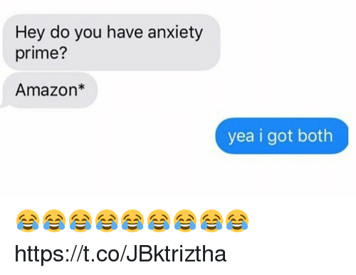 Amazon, Funny, and Anxiety: Hey do you have anxiety  prime?  Amazon*  yea i got both 😂😂😂😂😂😂😂😂😂 https://t.co/JBktriztha