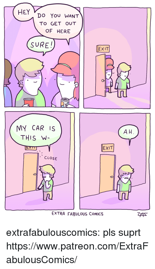 Target, Tumblr, and Blog: HEY Do You WANT  TO GET OUT  OF HERE  SURE!  EXIT  MY CAR IS  THIS W  A H  EXIT  CLOSE  EXTRA FABULOUS COMICS extrafabulouscomics:    pls suprt https://www.patreon.com/ExtraFabulousComics/