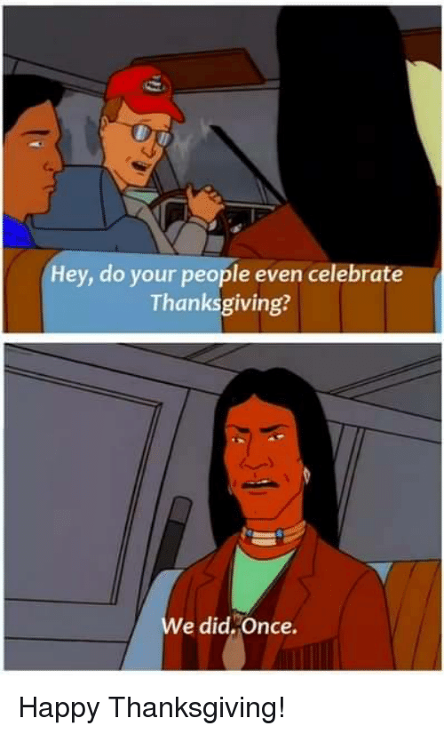 Thanksgiving, Happy, and Once: Hey, do your people even celebrate  Thanksgiving?  e did,Once. Happy Thanksgiving!