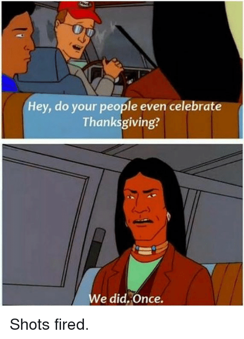 Shot Fired: Hey, do your people even celebrate  Thanksgiving?  e did,Once. Shots fired.