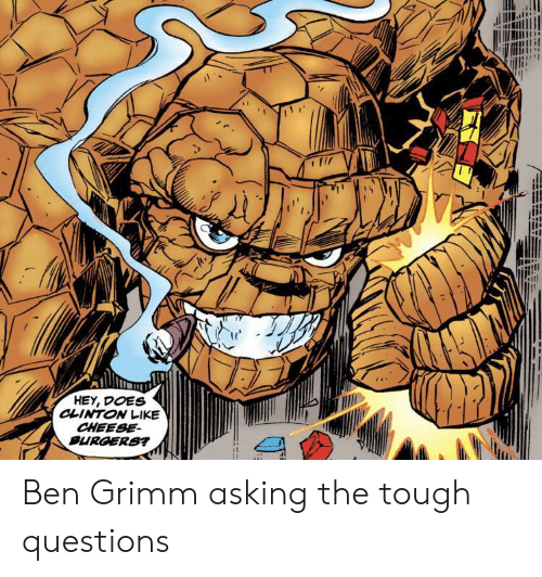 Tough, Asking, and Grimm: HEY, DOES  CLINTON LIKE  CHEESE  BURGERS? Ben Grimm asking the tough questions