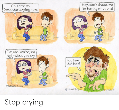 Having: Hey, don't shame me  for having emotions!  Oh, come on.  Don't start crying now.  I'm not. You're just  ugly when you cry.  you take  that back!  TOONHOLE.com  @ToonholeRyan  orkameria Stop crying