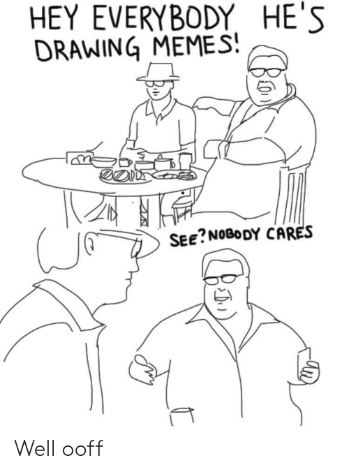 Memes, See Nobody Cares, and Hey: HEY EVERYBODY HE'S  DRAWING MEMES  SEE?NOBODY CARES Well ooff