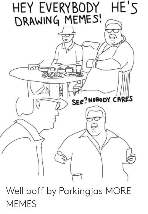 Dank, Memes, and Target: HEY EVERYBODY HE'S  DRAWING MEMES  SEE?NOBODY CARES Well ooff by Parkingjas MORE MEMES