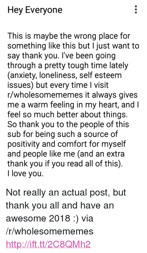 """Love, I Love You, and Thank You: Hey Everyone  This is maybe the wrong place for  something like this but I just want to  say thank you. I've been going  through a pretty tough time lately  (anxiety, loneliness, self esteem  issues) but every time I visit  r/wholesomememes it always gives  me a warm feeling in my heart, and I  feel so much better about things.  So thank you to the people of this  sub for being such a source of  positivity and comfort for myself  and people like me (and an extra  thank you if you read all of this).  I love you. <p>Not really an actual post, but thank you all and have an awesome 2018 :) via /r/wholesomememes <a href=""""http://ift.tt/2C8QMh2"""">http://ift.tt/2C8QMh2</a></p>"""
