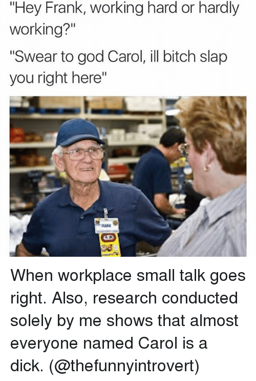 "Memes, 🤖, and Franks: ""Hey Frank, working hard or hardly  working?""  ""Swear to god Carol, ill bitch slap  you right here"" When workplace small talk goes right. Also, research conducted solely by me shows that almost everyone named Carol is a dick. (@thefunnyintrovert)"