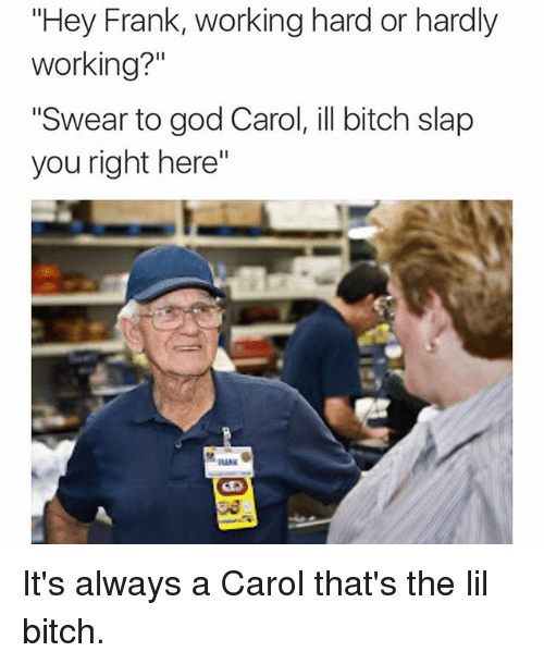 "Bitch, Funny, and God: ""Hey Frank, working hard or hardly  working?""  ""Swear to god Carol, ill bitch slap  you right here"" It's always a Carol that's the lil bitch."