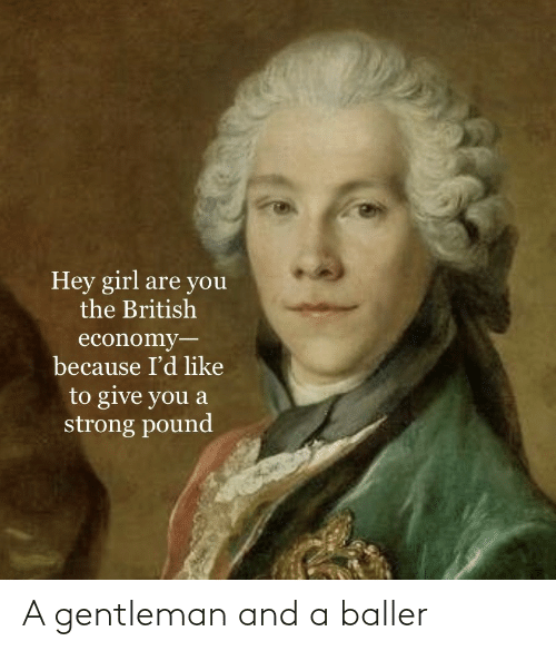 British: Hey girl are you  the British  economy-  because I'd like  to give you a  strong pound A gentleman and a baller