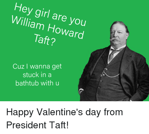Hey Girl Are You William Howard Taft Cuz I Wanna Get Stuck In A