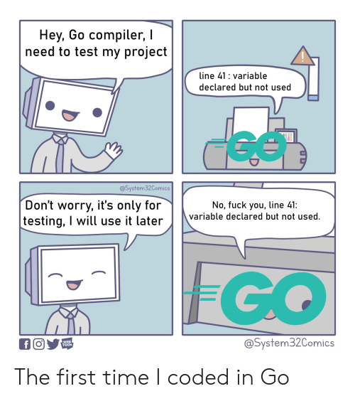 Fuck You, Fuck, and Test: Hey, Go compiler,  need to test my project  line 41 variable  declared but not used  @System32Comics  Don't worry, it's only for  testing, I will use it later  No, fuck you, line 41:  variable declared but not used.  FGO  @System32Comics  WEB  TOON  f The first time I coded in Go