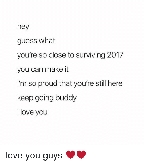 Love, I Love You, and Guess: hey  guess what  you're so close to surviving 2017  you can make it  i'm so proud that you're still here  keep going buddy  i love you love you guys ❤️❤️
