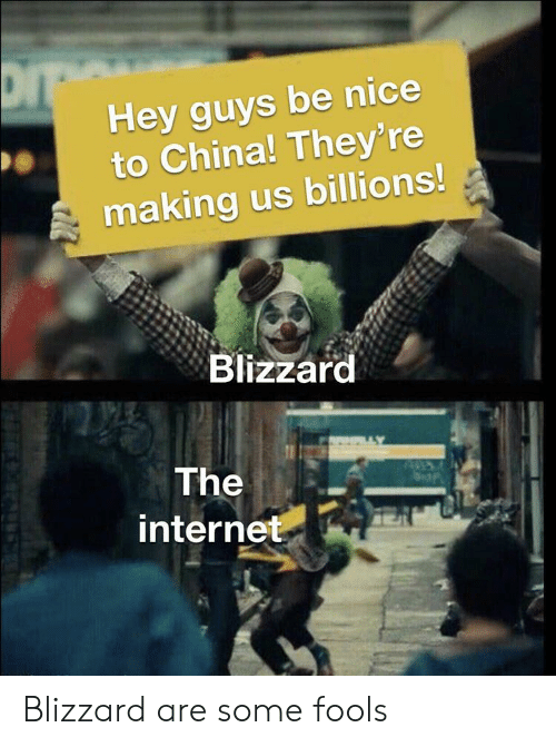 Internet, China, and Blizzard: Hey guys be nice  to China! They' re  making us billions!  Blizzard  The  internet Blizzard are some fools