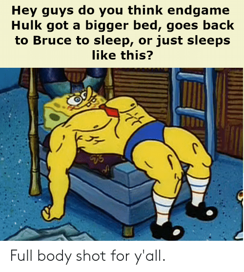 SpongeBob, Hulk, and Sleep: Hey guys do you think endgame  Hulk got a bigger bed, goes back  to Bruce to sleep, or just sleeps  like this? Full body shot for y'all.