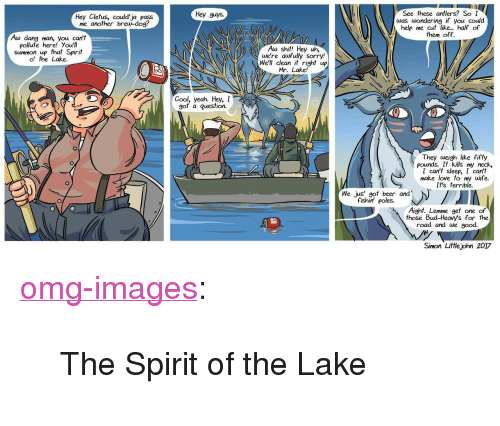"""Pollute: Hey guys.  Hey Clefus, could'ja pass  me another brew-dog?  See these antlers? So I  was wondering if you could  help me cut like... half  of  them off.  Aw dang man, you can't  pollute here! You'll  summon up that Spirit  o' the Lake.  Aw shit! Hey uh,  we're aufully sorry!  We'll clean i right up  Mr. Lake!  Cool, yeah. Hey, I  gof a question.  0  They weigh like fifty  pounds. It kills my neck,  I can't sleep, I can't  make love to my wife.  It's terrible.  We jus' got beer and  fishin' poles.  Aight. Lemme get one of  those Bud-Heavy's for the  road and we good.  Simon Littlejohn 2017 <p><a href=""""https://omg-images.tumblr.com/post/163446274172/the-spirit-of-the-lake"""" class=""""tumblr_blog"""">omg-images</a>:</p>  <blockquote><p>The Spirit of the Lake</p></blockquote>"""
