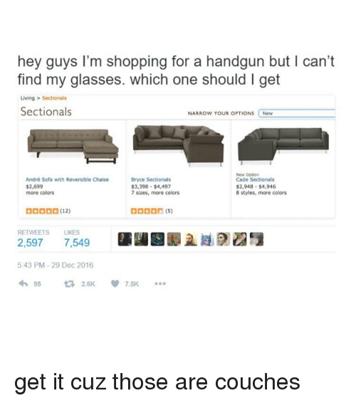 Girl Memes, Sofa, and Reversal: hey guys I'm shopping for a handgun but l can't  find my glasses. which one should l get  Living Sectionals  Sectionals  NARROW YOUR OPTIONS  New  New Option  André Sofa with Reversible Chaise  Bryce Sectionals  Cade Sectionals  $3,398 $4,497  $2,948 $4,946  $2,699  more colors  7 sizes, more colors  8 styles, more colors  RETWEETS LIKES  2.597  7,549  5:43 PM 29 Dec 2016  95  2.6K get it cuz those are couches