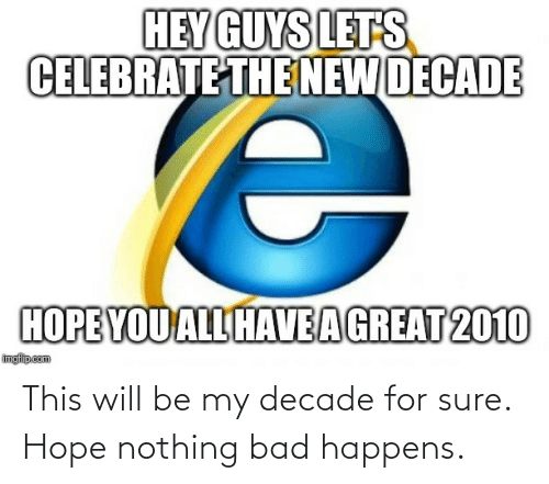 celebrate: HEY GUYS LETS  CELEBRATE THE NEW DECADE  HOPE YOU ALL HAVEAGREAT 2010  imgfilip.com This will be my decade for sure. Hope nothing bad happens.