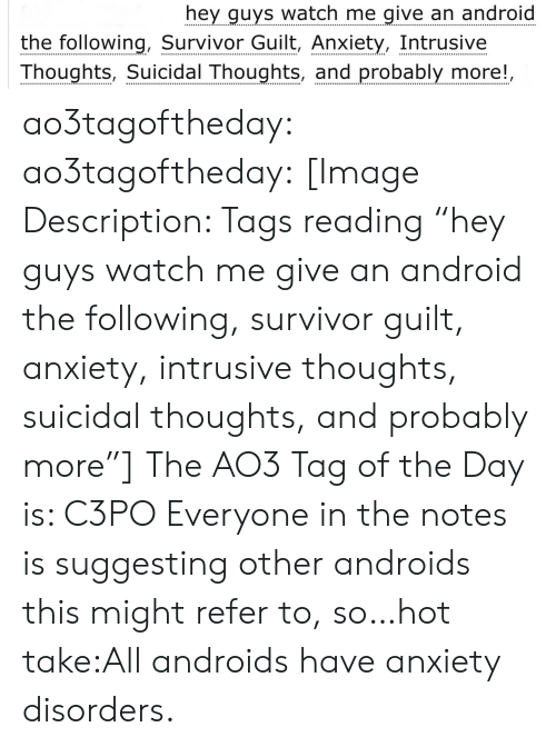 "Android, Target, and Tumblr: hey guys watch me give an android  the following, Survivor Guilt, Anxiety, Intrusive  Thoughts, Suicidal Thoughts, and probably more!, ao3tagoftheday:  ao3tagoftheday:  [Image Description: Tags reading ""hey guys watch me give an android the following, survivor guilt, anxiety, intrusive thoughts, suicidal thoughts, and probably more""]  The AO3 Tag of the Day is: C3PO   Everyone in the notes is suggesting other androids this might refer to, so…hot take:All androids have anxiety disorders."