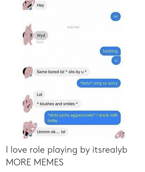 Bored, Dank, and Lol: Hey  Hi  4:51 PM  Seen  Nothing  Same bored lol sits by u  farts* omg so sorry  Lol  * blushes and smiles  shits pants aggressively I drank milk  today  Ummm ok... lol I love role playing by itsrealyb MORE MEMES