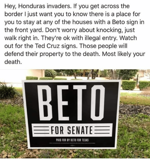 Ted Cruz: Hey, Honduras invaders. If you get across the  border I just want you to know there is a place for  you to stay at any of the houses with a Beto sign irn  the front yard. Don't worry about knocking, just  walk right in. They're ok with illegal entry. Watch  out for the Ted Cruz signs. Those people will  defend their property to the death. Most likely your  death  ВЕТО  FOR SENATE  PAID FOR BY BETO FOR TEXAS
