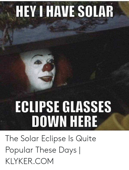 Klyker Com: HEY I HAVE SOLAR  ECLIPSE GLASSES  DOWN HERE The Solar Eclipse Is Quite Popular These Days   KLYKER.COM