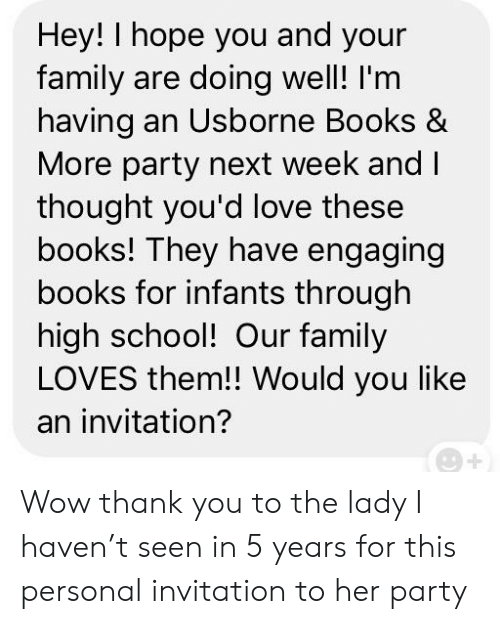 Books, Family, and Love: Hey! I hope you and your  family are doing well! I'm  having an Usborne Books &  More party next week and    thought you'd love these  books! They have engaging  books for infants through  high school! Our family  LOVES them!! Would you like  an invitation? Wow thank you to the lady I haven't seen in 5 years for this personal invitation to her party