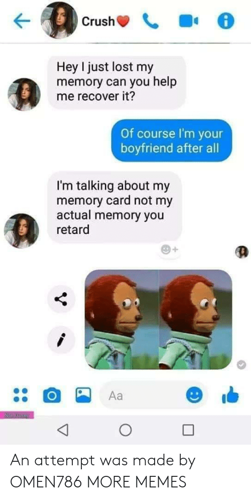 Dank, Memes, and Target: Hey I just lost my  memory can you help  me recover it?  Of course I'm your  boyfriend after all  I'm talking about my  memory card not my  actual memory you  retard  Aa An attempt was made by OMEN786 MORE MEMES
