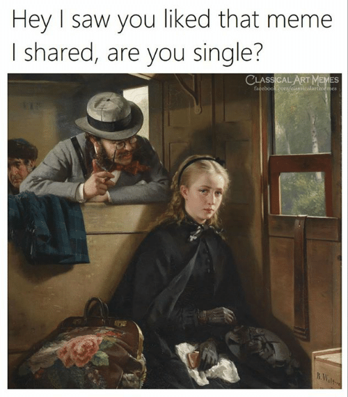Are You Single: Hey I saw you liked that meme  I shared, are you single?  CLASSICAL ART