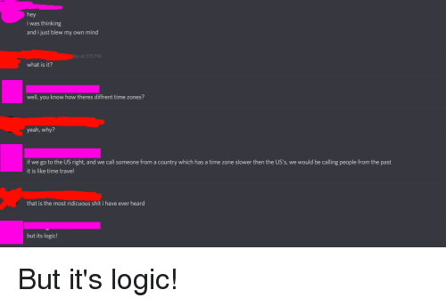 Logic, Shit, and Yeah: hey  i was thinking  and i just blew my own mind  at 3:15 PMM  what is it?  well, you know how theres diffrent time zones?  yeah, why?  if we go to the US right, and we call someone from a country which has a time zone slower then the US's, we would be calling people from the past  it is like time travel  that is the most ridicuou  s shit i have ever heard  but its logic!
