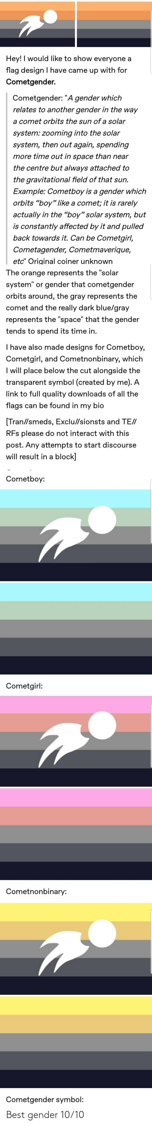 """Solar System: Hey! I would like to show everyone a  flag design I have came up with for  Cometgender.  Cometgender: """"A gender which  relates to another gender in the way  a comet orbits the sun of a solar  system: zooming into the solar  system, then out again, spending  more time out in space than near  the centre but always attached to  the gravitational field of that sun.  Example: Cometboy is a gender which  orbits """"boy"""" like a comet; it is rarely  actually in the """"boy"""" solar system, but  is constantly affected by it and pulled  back towards it. Can be Cometgirl,  Cometagender, Cometmaverique,  etc"""" Original coiner unknown  The orange represents the """"solar  system"""" or gender that cometgender  orbits around, the gray represents the  comet and the really dark blue/gray  represents the """"space"""" that the gender  tends to spend its time in.  I have also made designs for Cometboy,  Cometgirl, and Cometnonbinary, which  I will place below the cut alongside the  transparent symbol (created by me). A  link to full quality downloads of all the  flags can be found in my bio  [Tran//smeds, Exclu//sionsts and TE//  RFs please do not interact with this  post. Any attempts to start discourse  will result in a block]  Cometboy:  Cometgirl:  Cometnonbinary:  Cometgender symbol: Best gender 10/10"""