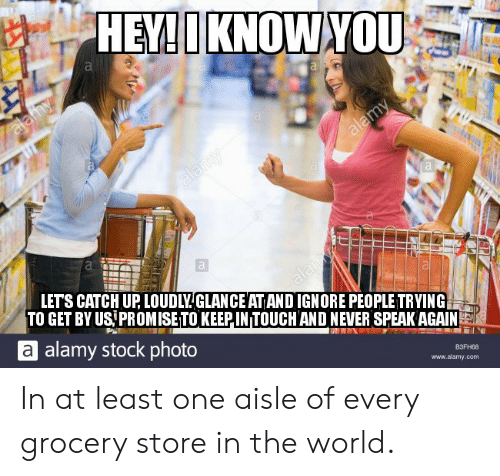 stock: HEY!IKNOWYOU  alafhy  alamy  alamy  LETS CATCH UP LOUDLYGLANCE AT ANDIGNORE PEOPLE TRYING  TO GET BY US PROMISE TO KEEPIN TOUCH AND NEVER SPEAK AGAIN  alay  alamy stock photo  ВЗЕН88  www.alamy.com In at least one aisle of every grocery store in the world.