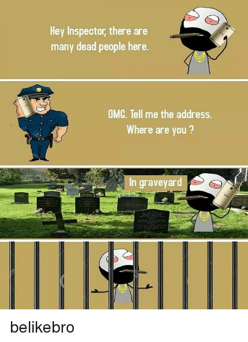 Memes, Omg, and 🤖: Hey Inspector, there are  many dead people here.  many dead peaple hors  OMG, Tell me the address.  Where are you?  In graveyard belikebro