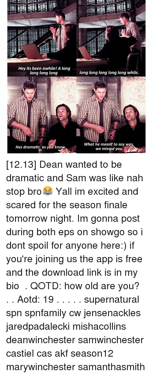 Spoiles: Hey its been awhile! A long  long long long  Hes dramatic, as you know.  long long long long long while.  @winchestrs  What he meant to say was,  we missed you. [12.13] Dean wanted to be dramatic and Sam was like nah stop bro😂 Yall im excited and scared for the season finale tomorrow night. Im gonna post during both eps on showgo so i dont spoil for anyone here:) if you're joining us the app is free and the download link is in my bio ♡ . QOTD: how old are you? . . Aotd: 19 . . . . . supernatural spn spnfamily cw jensenackles jaredpadalecki mishacollins deanwinchester samwinchester castiel cas akf season12 marywinchester samanthasmith