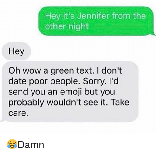 Emoji, Memes, and Sorry: Hey it's Jennifer from the  other night  Hey  Oh wow a green text. I don't  date poor people. Sorry. I'd  send you an emoji but you  probably wouldn't see it. Take  care 😂Damn