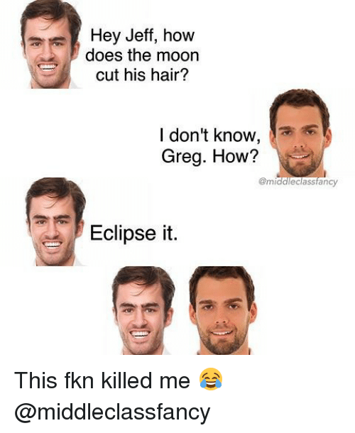 Memes, Eclipse, and Hair: Hey Jeff, how  does the moon  cut his hair?  I don't know,  Greg. How?  gmiddleclassfancy  Eclipse it This fkn killed me 😂 @middleclassfancy