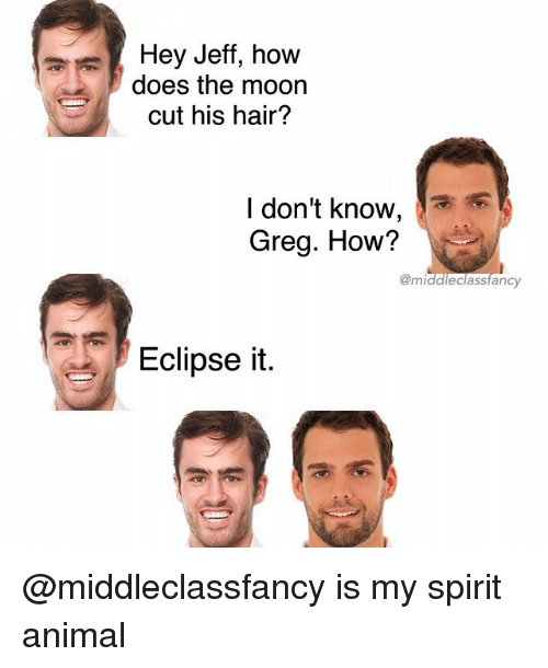 Funny, Animal, and Eclipse: Hey Jeff, how  does the moon  cut his hair?  l don't know,  Greg. How?  @middleclassfancy  Eclipse it @middleclassfancy is my spirit animal
