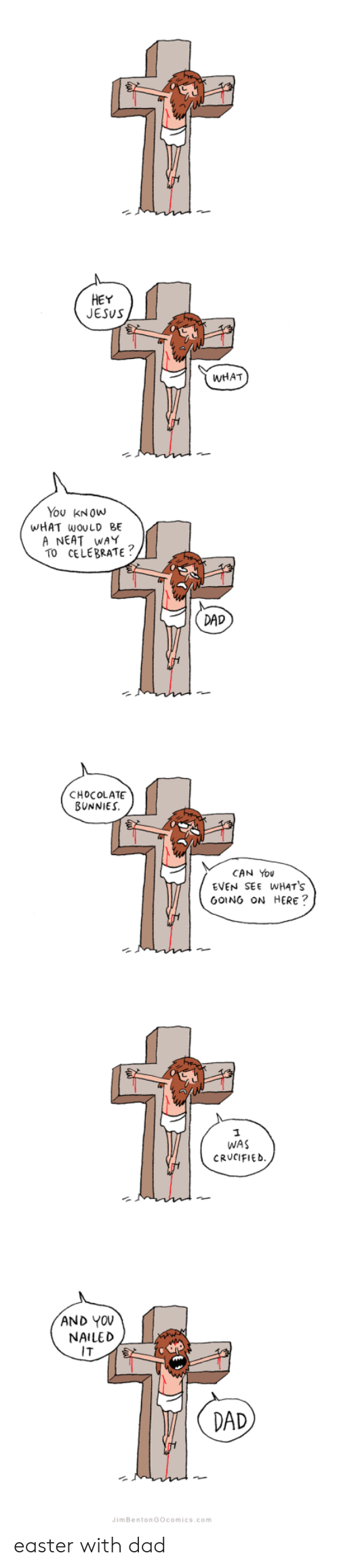 Bunnies, Dad, and Easter: HEY  JESUS  WHAT  You KNOWw  WHAT wOULD BE  A NEAT WAY  TO CELEBRATE  DAD  CHOCOLATE  BUNNIES  CAN You  EVEN SEE WHATS  GOING ON HERE?  WAS  CRUCIFIED  AND YOV  NAILED  IT  2  DAD  imBentonGOcomics.com easter with dad