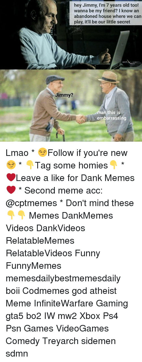Atheist Meme: hey Jimmy, I'm 7 years old too!  wanna be my friend? I know an  abandoned house where we can  our little secret  Jimmy?  man this is  embarrassing Lmao * 😏Follow if you're new😏 * 👇Tag some homies👇 * ❤Leave a like for Dank Memes❤ * Second meme acc: @cptmemes * Don't mind these 👇👇 Memes DankMemes Videos DankVideos RelatableMemes RelatableVideos Funny FunnyMemes memesdailybestmemesdaily boii Codmemes god atheist Meme InfiniteWarfare Gaming gta5 bo2 IW mw2 Xbox Ps4 Psn Games VideoGames Comedy Treyarch sidemen sdmn