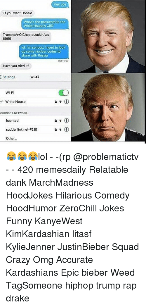 you tried it: Hey Joe  Tf you want Donald  What's the password to the  White House's Wifi?  TrumpisAnOICheetoLookinAss  6969  loi, l'm serious, need to look  up some nuclear codes to  share with Russia  Delivered  Have you tried it?  Wi-Fi  Settings  Wi-Fi  White House  CHOOSE A NETWORK...  haunted  suddenlink net-F210  Other... 😂😂😂lol - -(rp @problematictv - - 420 memesdaily Relatable dank MarchMadness HoodJokes Hilarious Comedy HoodHumor ZeroChill Jokes Funny KanyeWest KimKardashian litasf KylieJenner JustinBieber Squad Crazy Omg Accurate Kardashians Epic bieber Weed TagSomeone hiphop trump rap drake